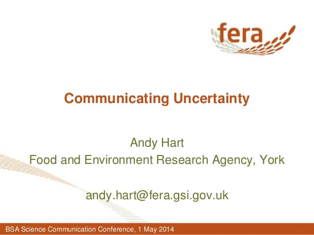 Communicating Uncertainty Andy Hart Food and Environment Research Agency, York andy.hart@fera.gsi.gov.uk BSA Science Commu...