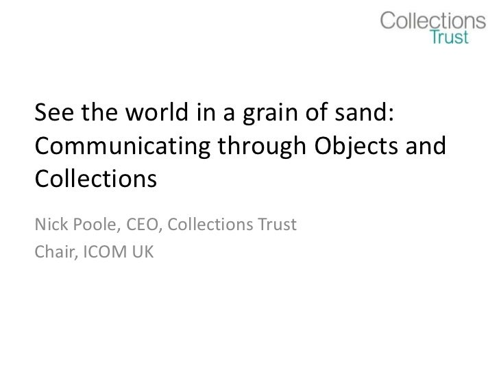 See the world in a grain of sand:Communicating through Objects andCollectionsNick Poole, CEO, Collections TrustChair, ICOM...