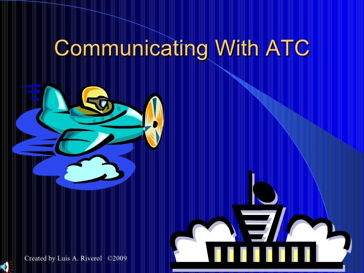 Communicating With ATC Created by Luis A. Riverol  ©2009