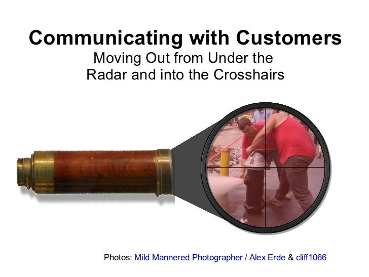 Communicating with customers: Moving Out From Under the Radar and Into the Crosshairs