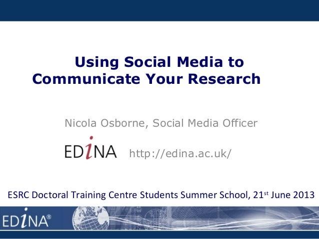 Using Social Media toCommunicate Your ResearchNicola Osborne, Social Media Officerhttp://edina.ac.uk/ESRC Doctoral Trainin...