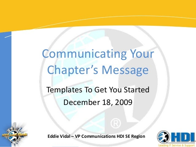 Communicating Your Chapter's Message Templates To Get You Started December 18, 2009  Eddie Vidal – VP Communications HDI S...