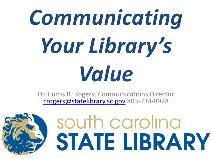 Communicating Your Library's Value<br />Dr. Curtis R. Rogers, Communications Director crogers@statelibrary.sc.gov 803-734-...