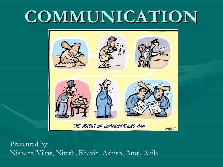COMMUNICATION Presented by: Nishant, Vikas, Nitesh, Bhavin, Ashish, Anuj, Akila