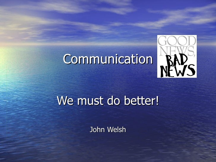 Communication We must do better! John Welsh
