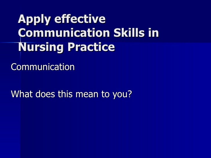 Apply effective Communication Skills in Nursing Practice Communication What does this mean to you?