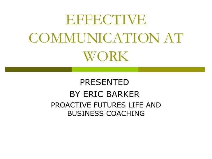 EFFECTIVE COMMUNICATION AT WORK PRESENTED  BY ERIC BARKER  PROACTIVE FUTURES LIFE AND BUSINESS COACHING
