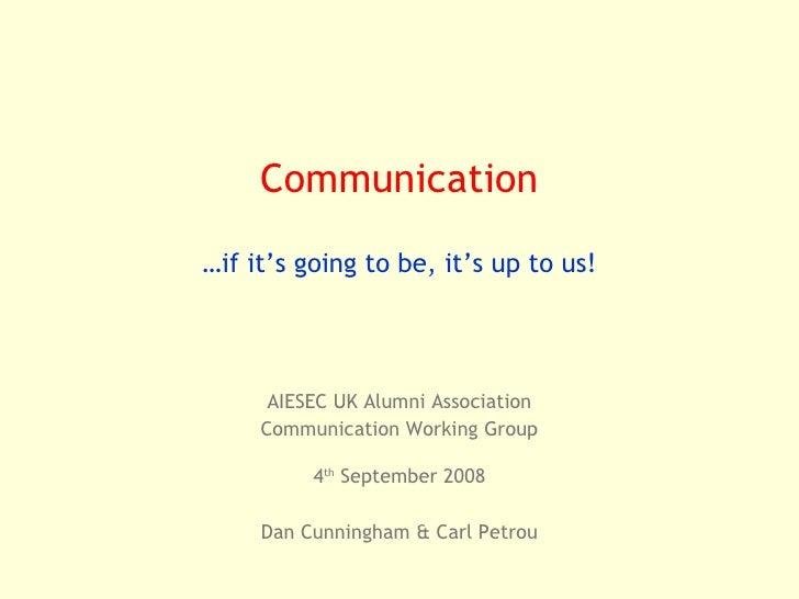 AIESEC UK Alumni Association Communication Working Group 4 th  September 2008 Dan Cunningham & Carl Petrou Communication …...