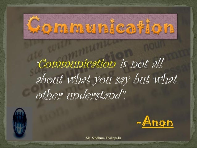 """Communication  is not allabout what you say but whatother understand"".                                   -Anon         Ms..."