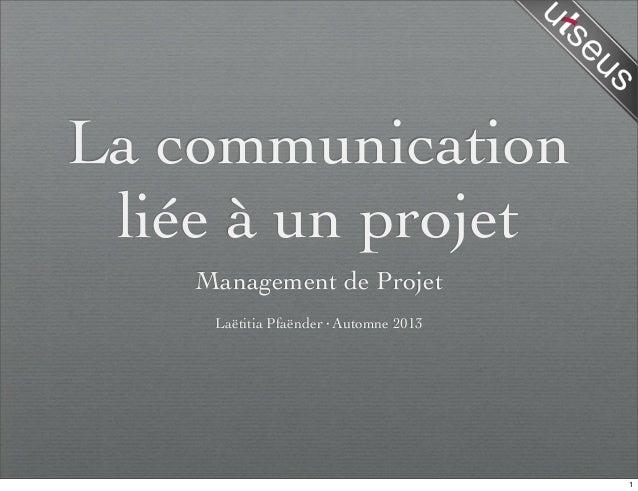 La communication liée à un projet Management de Projet Laëtitia Pfaënder·Automne 2013 1