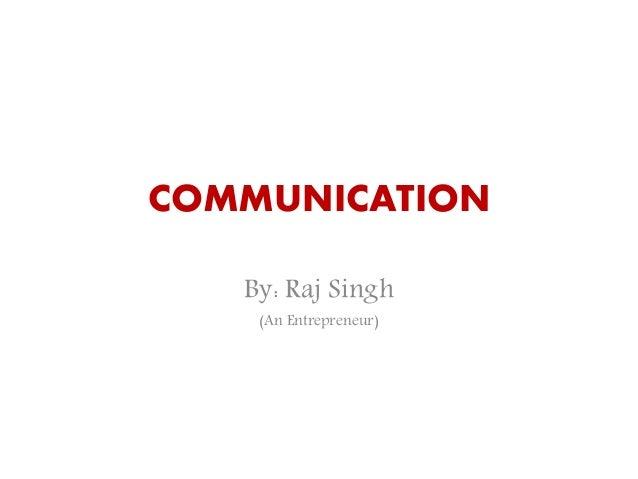 COMMUNICATION By: Raj Singh (An Entrepreneur)