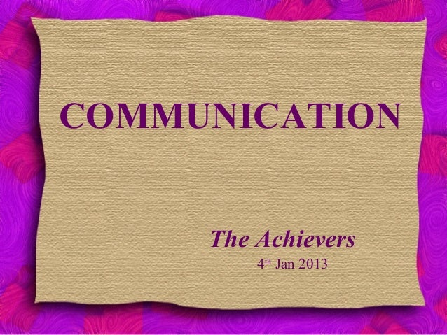 COMMUNICATION The Achievers 4th Jan 2013