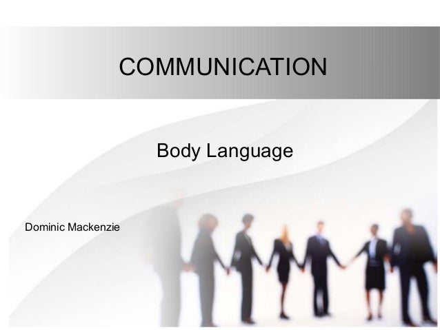 COMMUNICATION Body Language Dominic Mackenzie