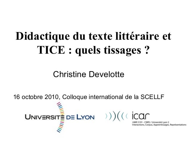 Didactique du texte littéraire et TICE : quels tissages ? Christine Develotte 16 octobre 2010, Colloque international de l...