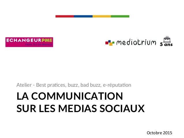 LA COMMUNICATION  SUR LES MEDIAS SOCIAUX  Atelier -‐ Best pra-ces, buzz, bad buzz, e-‐réputa-on  Octobre ...