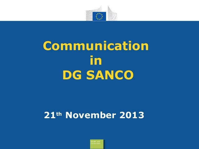 Communication in DG SANCO 21th November 2013 Health and Health and Health Health Consumers Consumers and  and Consume Cons...