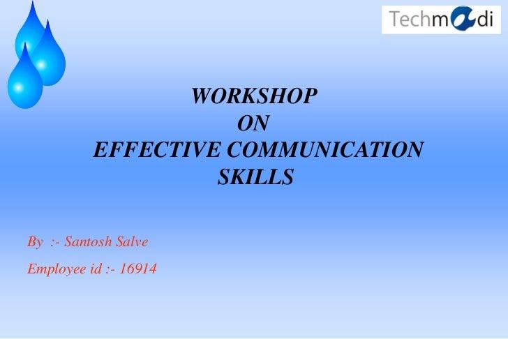 WORKSHOP                     ON          EFFECTIVE COMMUNICATION                   SKILLSBy :- Santosh SalveEmployee id :-...
