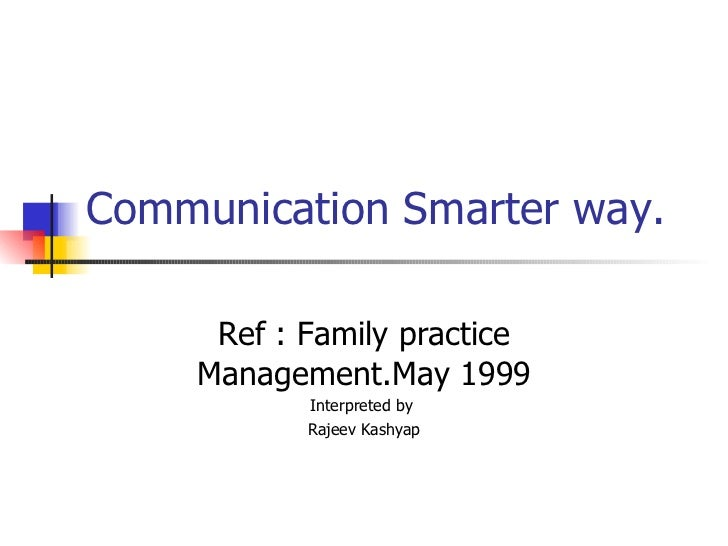 Communication Smarter way. Ref : Family practice Management.May 1999 Interpreted by  Rajeev Kashyap