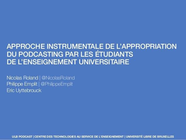 APPROCHE INSTRUMENTALE DE L'APPROPRIATION DU PODCASTING PAR LES ÉTUDIANTS DE L'ENSEIGNEMENT UNIVERSITAIRE Nicolas Roland |...