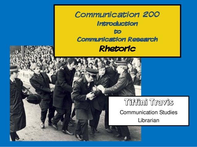 Communication 200     Introduction          toCommunication Research      Rhetoric            Tiffini Travis           Com...