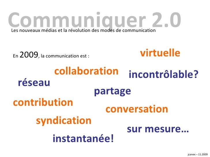 Communiquer 2.0 Les nouveaux médias et la révolution des modes de communication En  2009 , la communication est :  réseau ...
