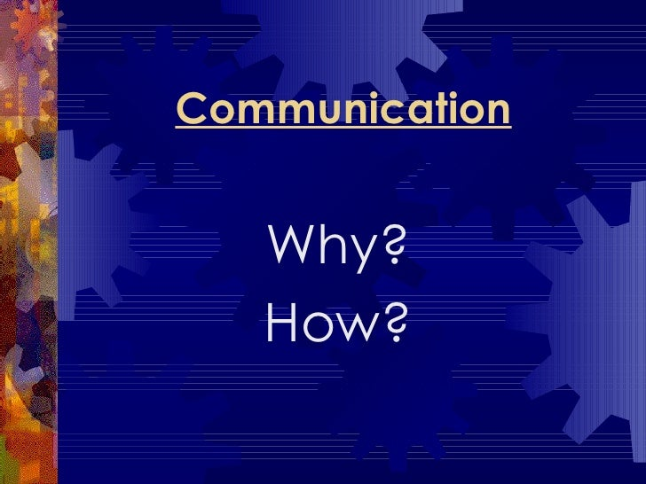 Communication Why? How?