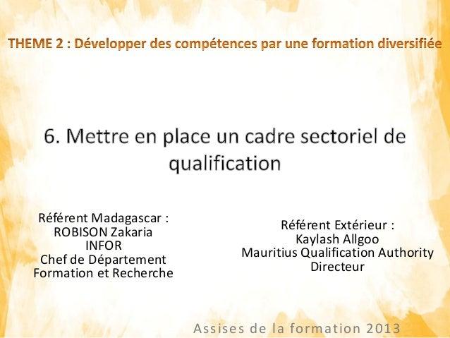 Assises de la formation 2013 Référent Extérieur : Kaylash Allgoo Mauritius Qualification Authority Directeur Référent Mada...