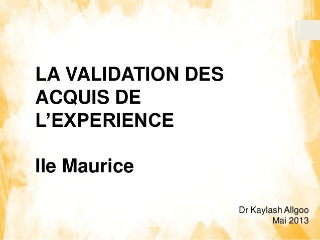 Dr Kaylash Allgoo Mai 2013 LA VALIDATION DES ACQUIS DE L'EXPERIENCE Ile Maurice