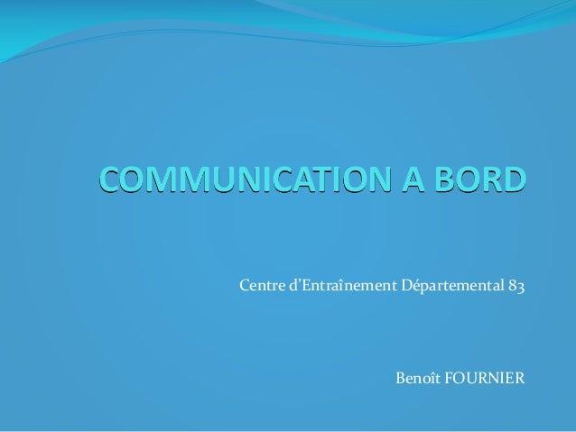 COMMUNICATION A BORD Centre d'Entraînement Départemental 83  Benoît FOURNIER