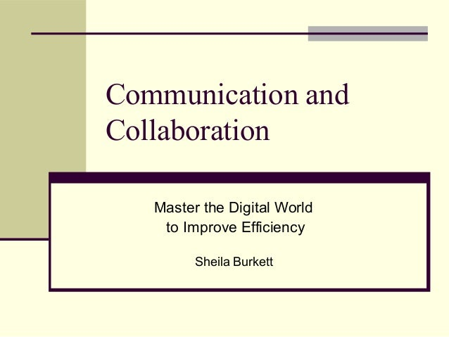 Communication and Collaboration Master the Digital World to Improve Efficiency Sheila Burkett