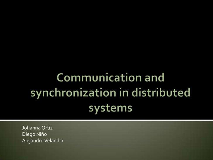 Communication and synchronization in distributed systems <br />Johanna Ortiz<br />Diego Niño<br />Alejandro Velandia<br />