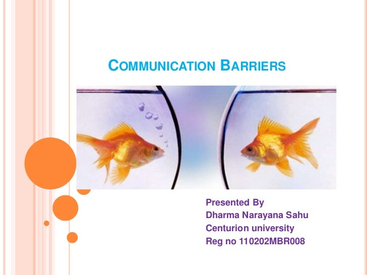 COMMUNICATION BARRIERS            Presented By            Dharma Narayana Sahu            Centurion university            ...