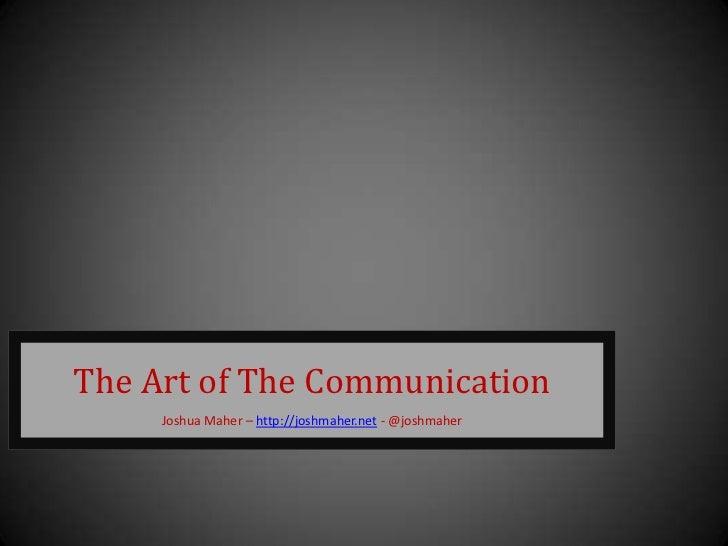 The Art of The Communication     Joshua Maher – http://joshmaher.net - @joshmaher