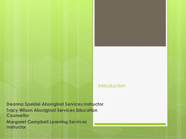 Introduction  Deanna Speidel Aboriginal Services Instructor Tracy Wilson Aboriginal Services Education Counsellor Margaret...