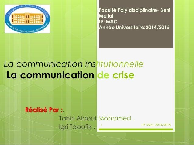 La communication institutionnelle La communication de crise Réalisé Par :. Tahiri Alaoui Mohamed . Igri Taoufik . Faculté ...