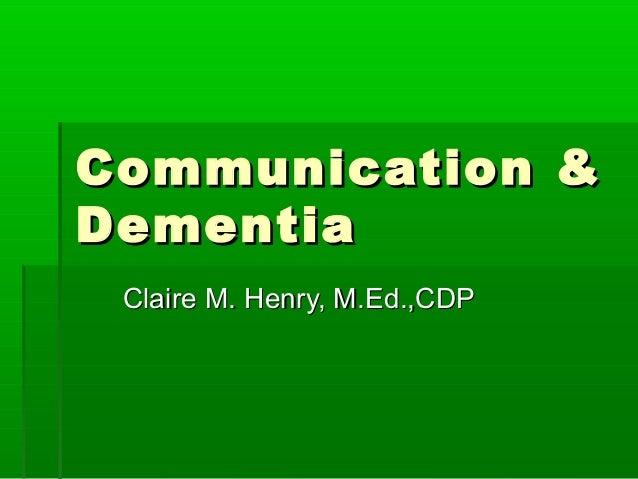 Communication & Dementia Claire M. Henry, M.Ed.,CDP