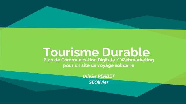 Tourisme DurablePlan de Communication Digitale / Webmarketing pour un site de voyage solidaire Olivier PERBET SEOlivier