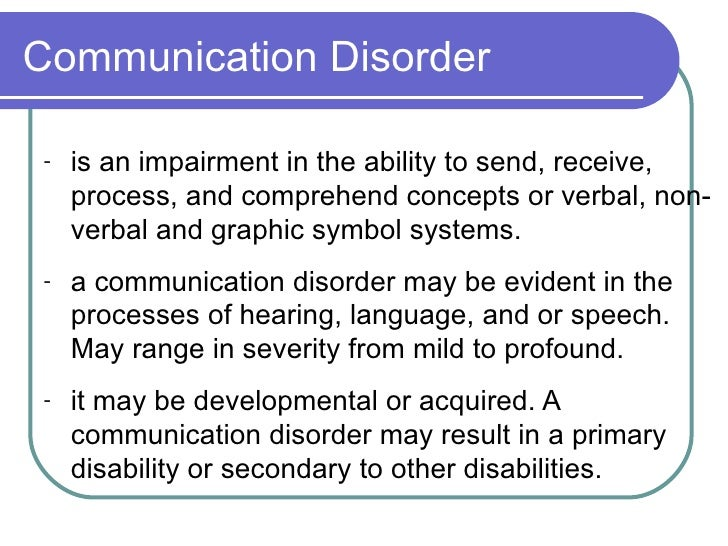 Communication Disorder <ul><li>is an impairment in the ability to send, receive, process, and comprehend concepts or verba...