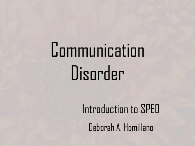 Communication Disorder Introduction to SPED Deborah A. Homillano