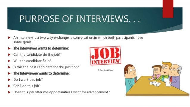 purpose of an interview Job interviewing overview - purpose & process what is an interview what is the purpose of the interview the purpose of the interview is for the company to get a good look at you it is the company's chance to ask you questions about your work experience.