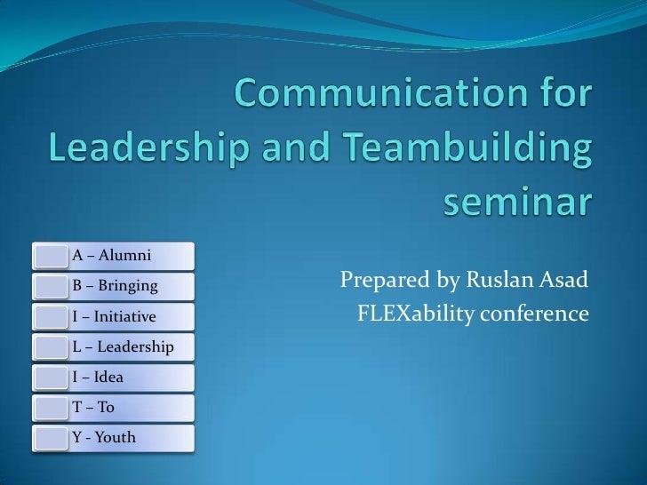 Communication for Leadership and Teambuilding seminar<br />Prepared by RuslanAsad<br />FLEXability conference <br />