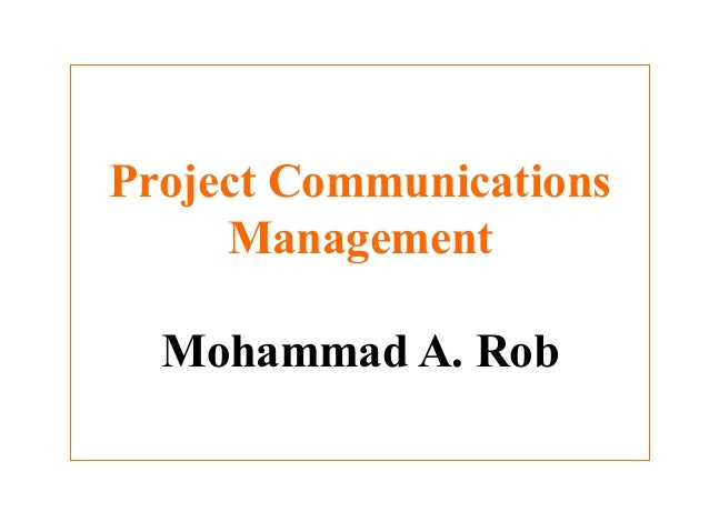 Project Communications Management Mohammad A. Rob