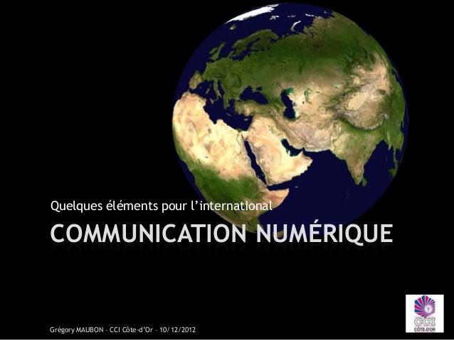 Quelques éléments pour l'internationalCOMMUNICATION NUMÉRIQUEGrégory MAUBON – CCI Côte-d'Or – 10/12/2012