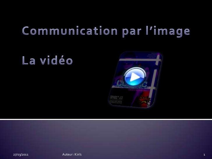 Communication par l'imageLa vidéo<br />14/03/2011<br />Auteur : Kin's<br />1<br />