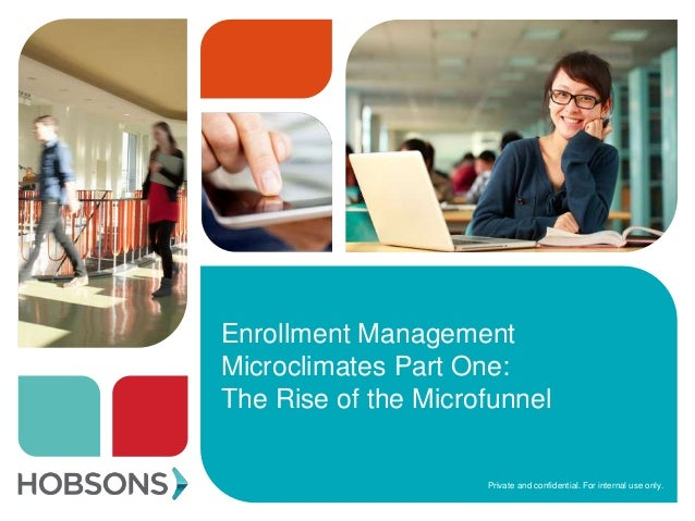 Private and confidential. For internal use only. Enrollment Management Microclimates Part One: The Rise of the Microfunnel