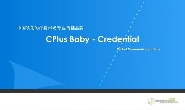 CPlus Baby - Credential Part of Communication Plus 中国 先的母 市 播品牌领 婴 场专业传