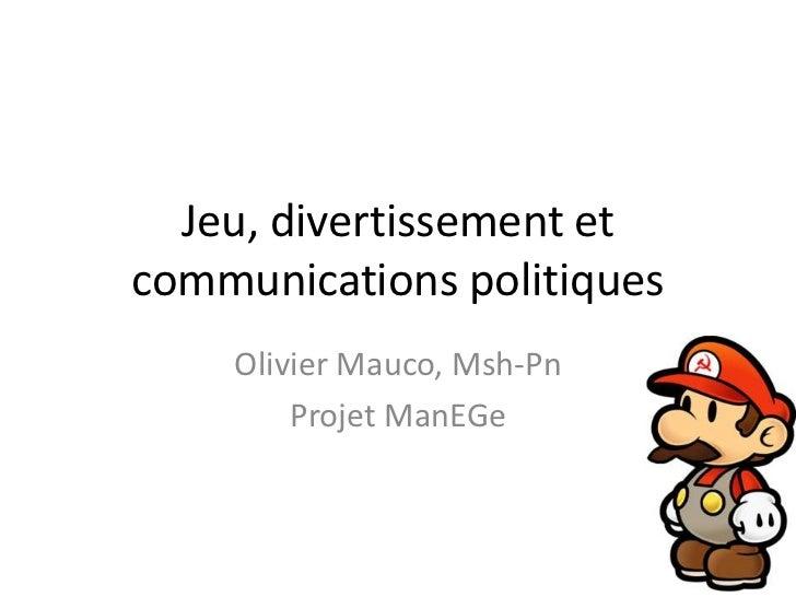 Jeu, divertissement et communications politiques<br />Olivier Mauco, Msh-Pn<br />Projet ManEGe<br />