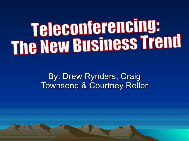 By: Drew Rynders, Craig Townsend & Courtney Reller Teleconferencing:  The New Business Trend