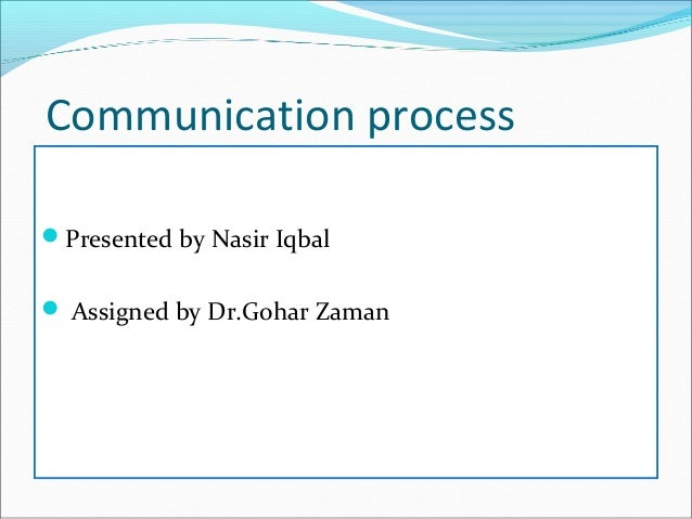 Communication process Presented by Nasir Iqbal  Assigned by Dr.Gohar Zaman