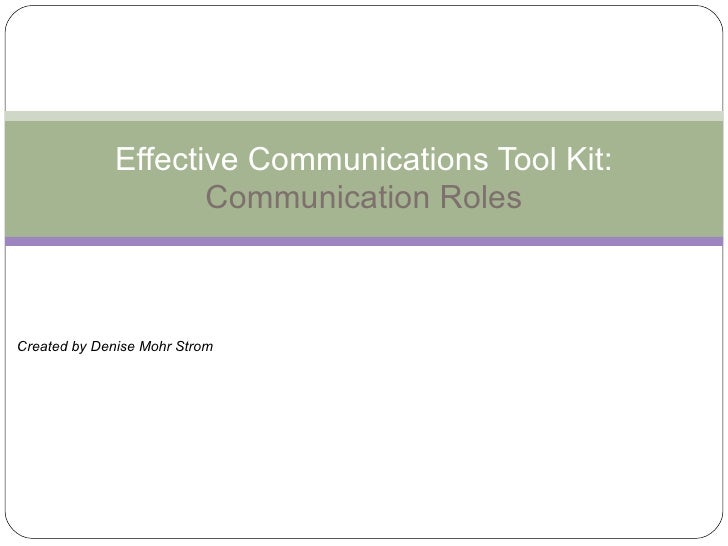 Effective Communications Tool Kit: Communication Roles Created by Denise Mohr Strom